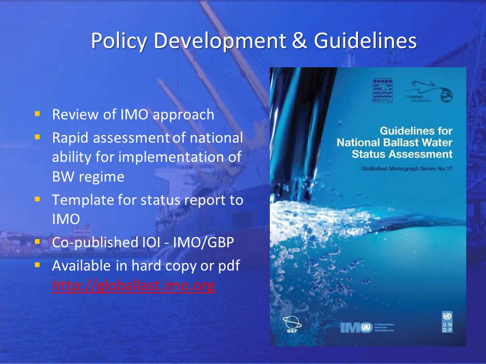 Policy Development & Guidelines Review of IMO approach Rapid assessment of national ability for implementation of BW regime Template for status report to IMO Co-published IOI - IMO/GBP Available in hard copy or pdf http://globallast.imo.org http://globallast.imo.org