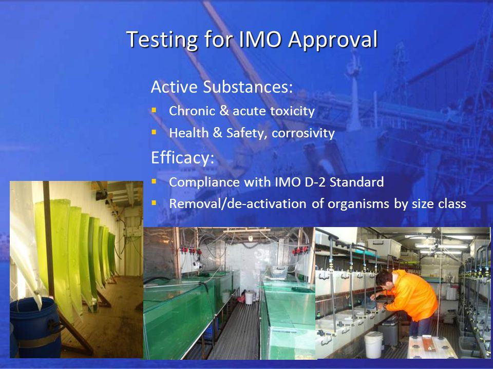 Testing for IMO Approval Active Substances: Chronic & acute toxicity Health & Safety, corrosivity Efficacy: Compliance with IMO D-2 Standard Removal/de-activation of organisms by size class