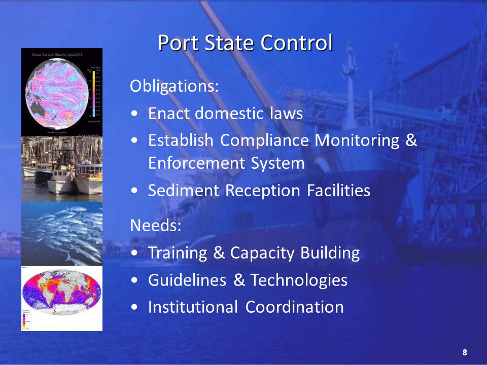 8 Obligations: Enact domestic laws Establish Compliance Monitoring & Enforcement System Sediment Reception Facilities Needs: Training & Capacity Building Guidelines & Technologies Institutional Coordination Port State Control