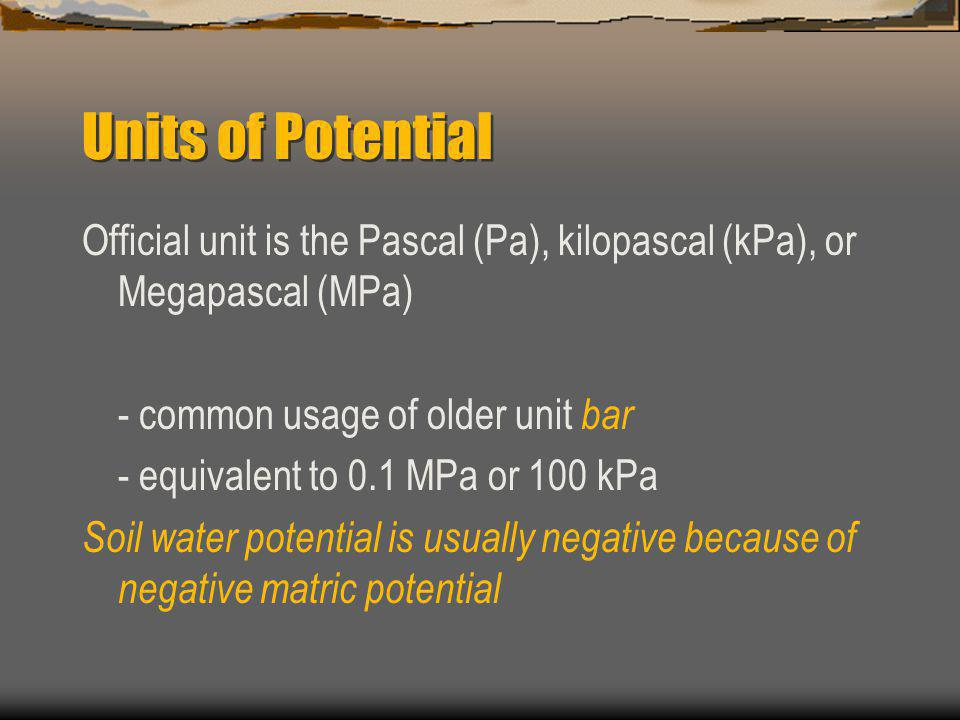 Units of Potential Official unit is the Pascal (Pa), kilopascal (kPa), or Megapascal (MPa) - common usage of older unit bar - equivalent to 0.1 MPa or 100 kPa Soil water potential is usually negative because of negative matric potential