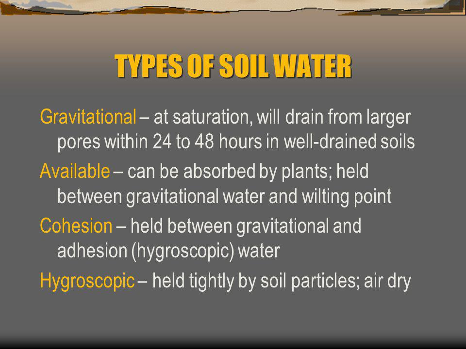 TYPES OF SOIL WATER Gravitational – at saturation, will drain from larger pores within 24 to 48 hours in well-drained soils Available – can be absorbed by plants; held between gravitational water and wilting point Cohesion – held between gravitational and adhesion (hygroscopic) water Hygroscopic – held tightly by soil particles; air dry