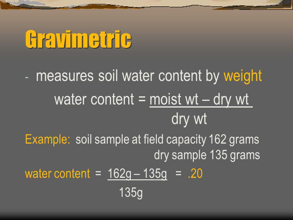 Gravimetric - measures soil water content by weight water content = moist wt – dry wt dry wt Example: soil sample at field capacity 162 grams dry samp