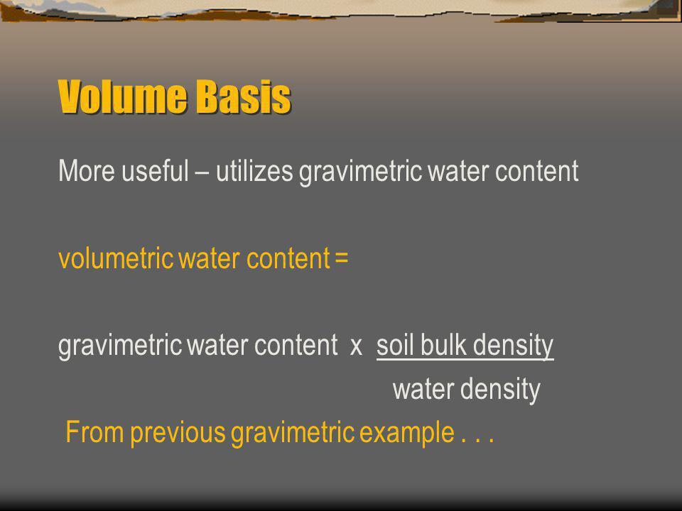 Volume Basis More useful – utilizes gravimetric water content volumetric water content = gravimetric water content x soil bulk density water density F