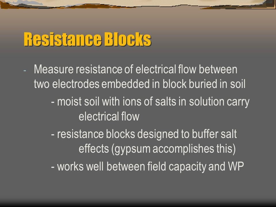 Resistance Blocks - Measure resistance of electrical flow between two electrodes embedded in block buried in soil - moist soil with ions of salts in solution carry electrical flow - resistance blocks designed to buffer salt effects (gypsum accomplishes this) - works well between field capacity and WP