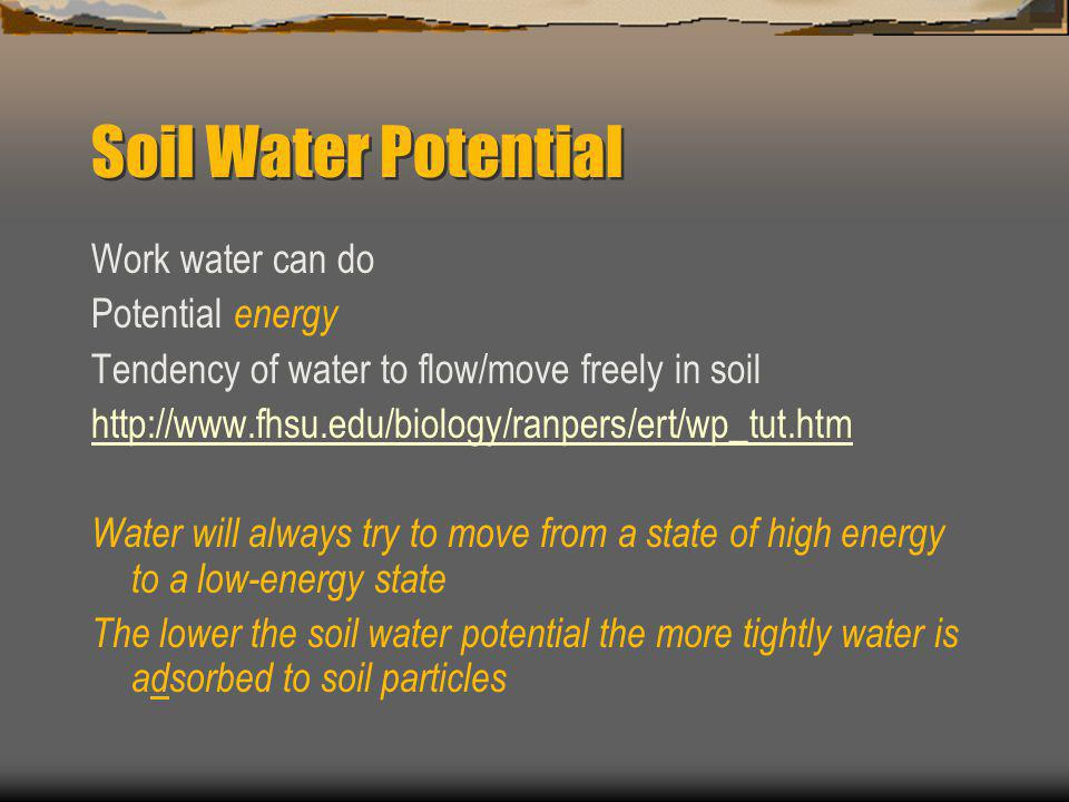 Soil Water Potential Work water can do Potential energy Tendency of water to flow/move freely in soil http://www.fhsu.edu/biology/ranpers/ert/wp_tut.htm Water will always try to move from a state of high energy to a low-energy state The lower the soil water potential the more tightly water is adsorbed to soil particles