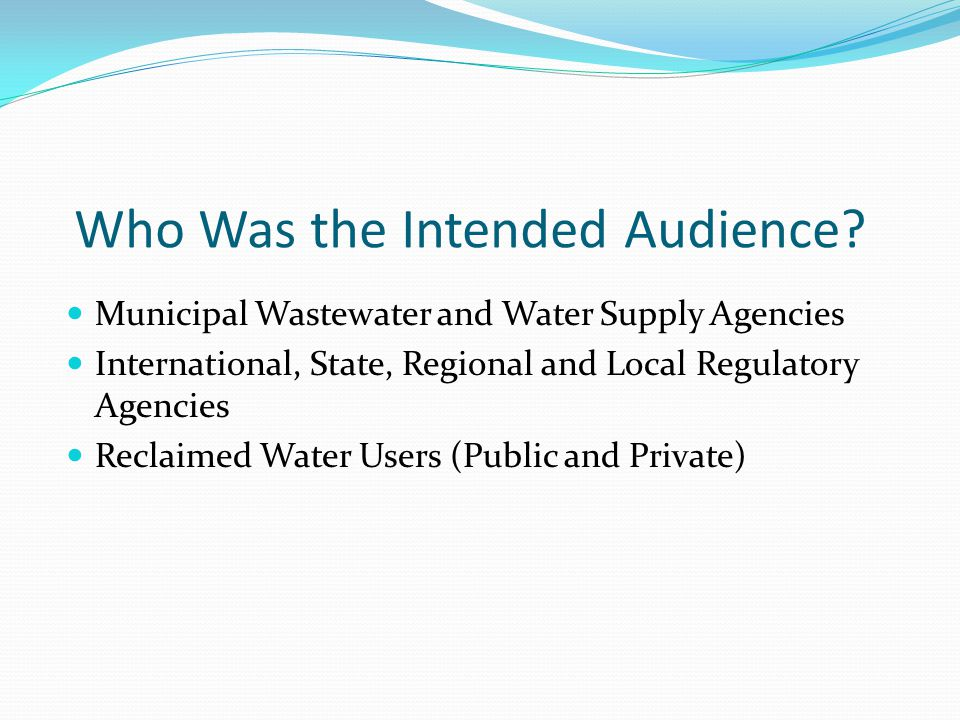 Who Was the Intended Audience? Municipal Wastewater and Water Supply Agencies International, State, Regional and Local Regulatory Agencies Reclaimed W
