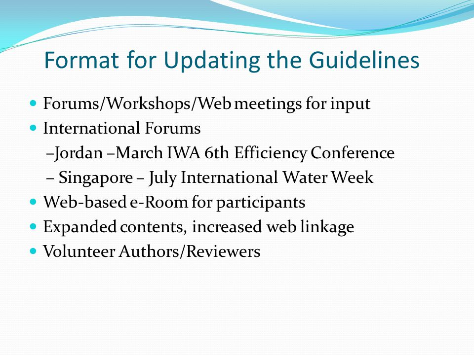 Format for Updating the Guidelines Forums/Workshops/Web meetings for input International Forums –Jordan –March IWA 6th Efficiency Conference – Singapo