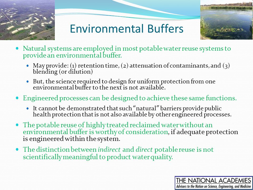 Environmental Buffers Natural systems are employed in most potable water reuse systems to provide an environmental buffer. May provide: (1) retention