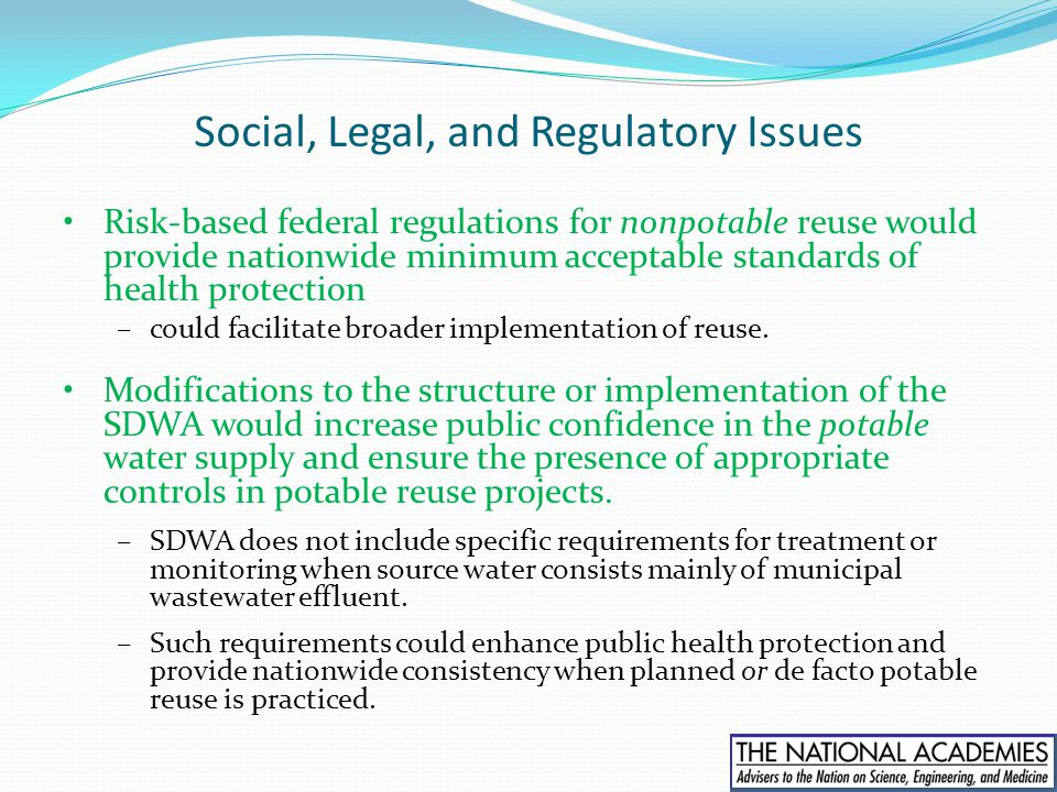 Social, Legal, and Regulatory Issues Risk-based federal regulations for nonpotable reuse would provide nationwide minimum acceptable standards of heal