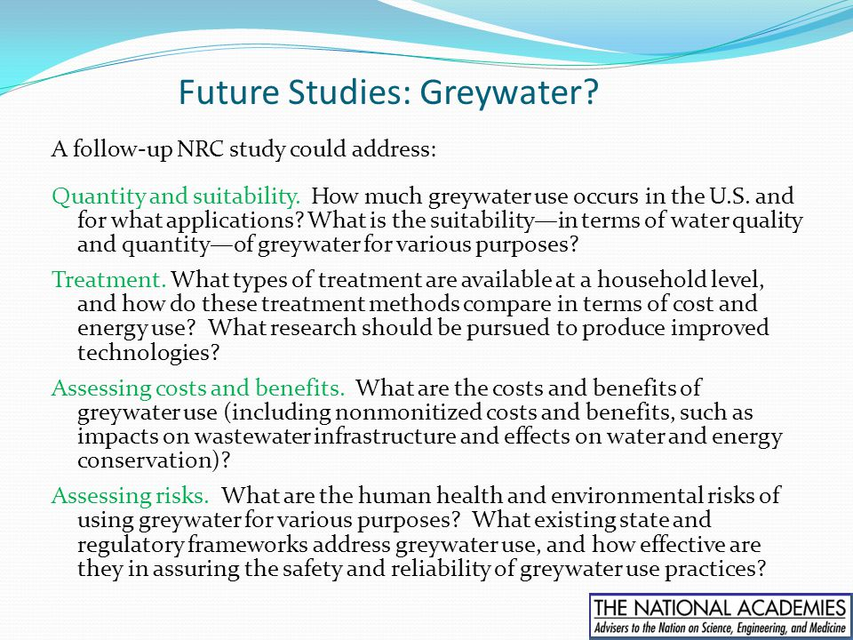 Future Studies: Greywater? A follow-up NRC study could address: Quantity and suitability. How much greywater use occurs in the U.S. and for what appli