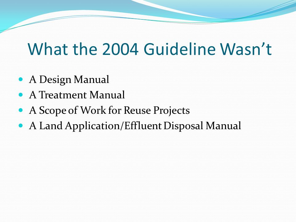 What the 2004 Guideline Wasnt A Design Manual A Treatment Manual A Scope of Work for Reuse Projects A Land Application/Effluent Disposal Manual