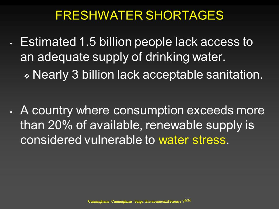 Cunningham - Cunningham - Saigo: Environmental Science 7 th Ed. FRESHWATER SHORTAGES Estimated 1.5 billion people lack access to an adequate supply of