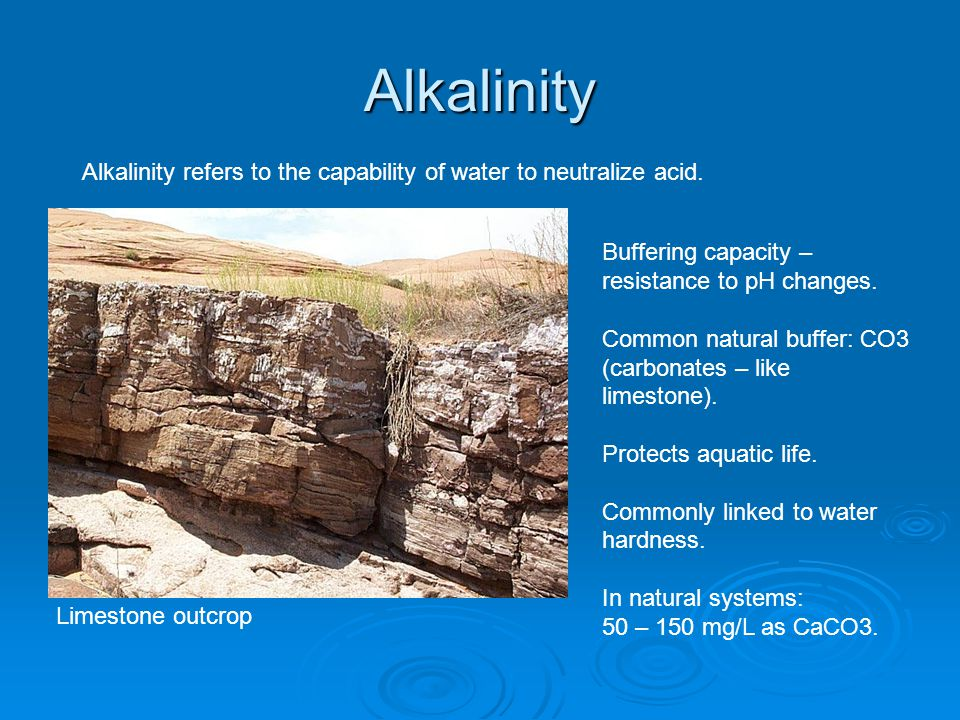 Alkalinity Alkalinity refers to the capability of water to neutralize acid. Buffering capacity – resistance to pH changes. Common natural buffer: CO3