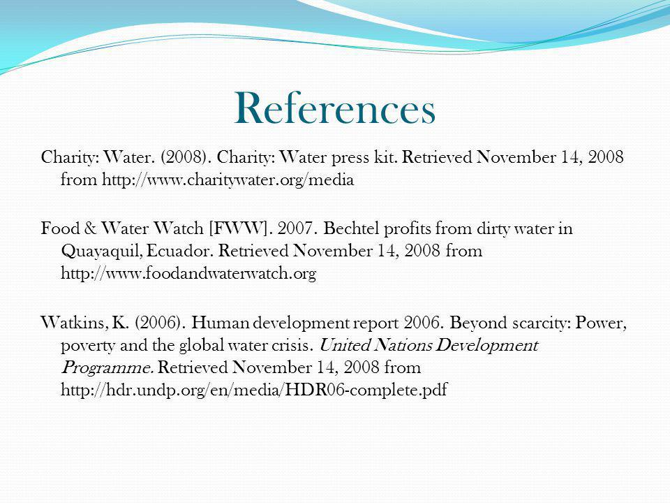 References Charity: Water. (2008). Charity: Water press kit. Retrieved November 14, 2008 from http://www.charitywater.org/media Food & Water Watch [FW