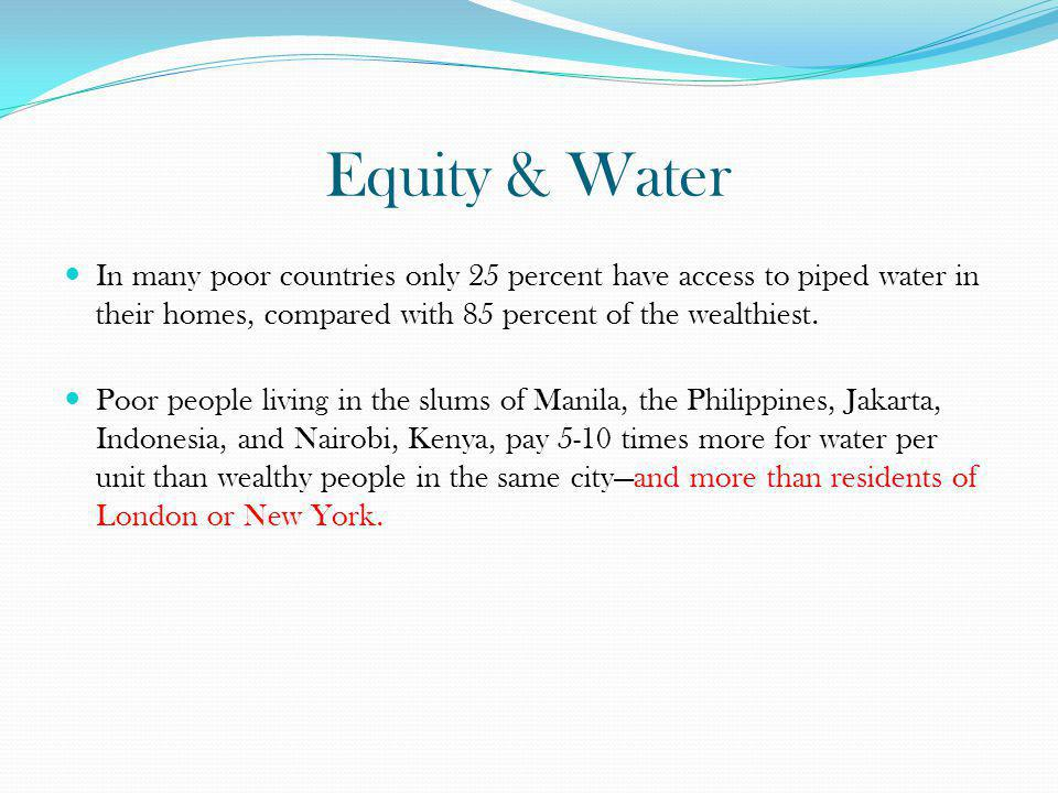 Equity & Water In many poor countries only 25 percent have access to piped water in their homes, compared with 85 percent of the wealthiest. Poor peop