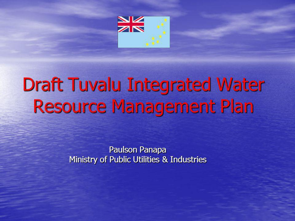 Draft Tuvalu Integrated Water Resource Management Plan Paulson Panapa Ministry of Public Utilities & Industries