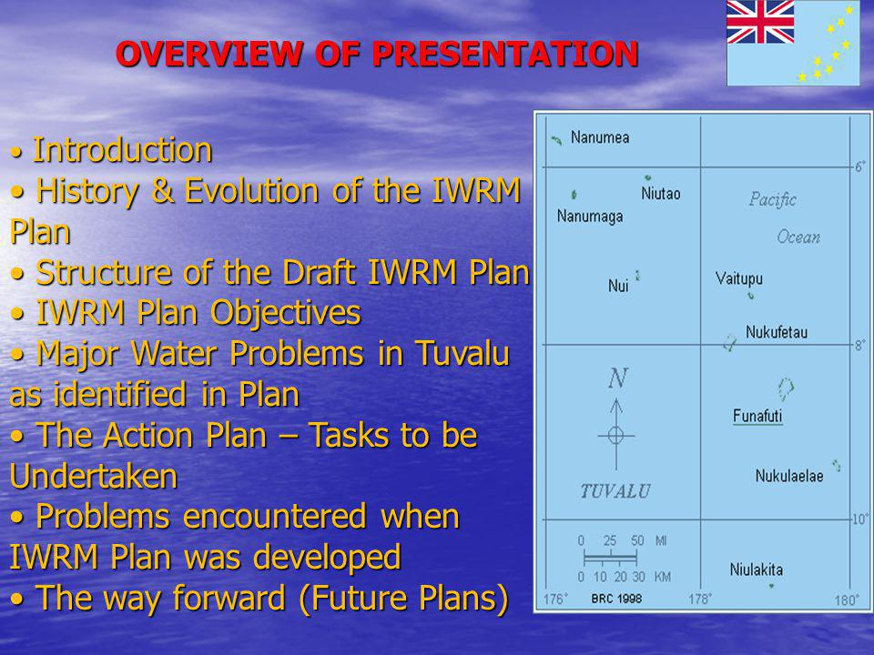 OVERVIEW OF PRESENTATION Introduction Introduction History & Evolution of the IWRM Plan History & Evolution of the IWRM Plan Structure of the Draft IWRM Plan Structure of the Draft IWRM Plan IWRM Plan Objectives IWRM Plan Objectives Major Water Problems in Tuvalu as identified in Plan Major Water Problems in Tuvalu as identified in Plan The Action Plan – Tasks to be Undertaken The Action Plan – Tasks to be Undertaken Problems encountered when IWRM Plan was developed Problems encountered when IWRM Plan was developed The way forward (Future Plans) The way forward (Future Plans)