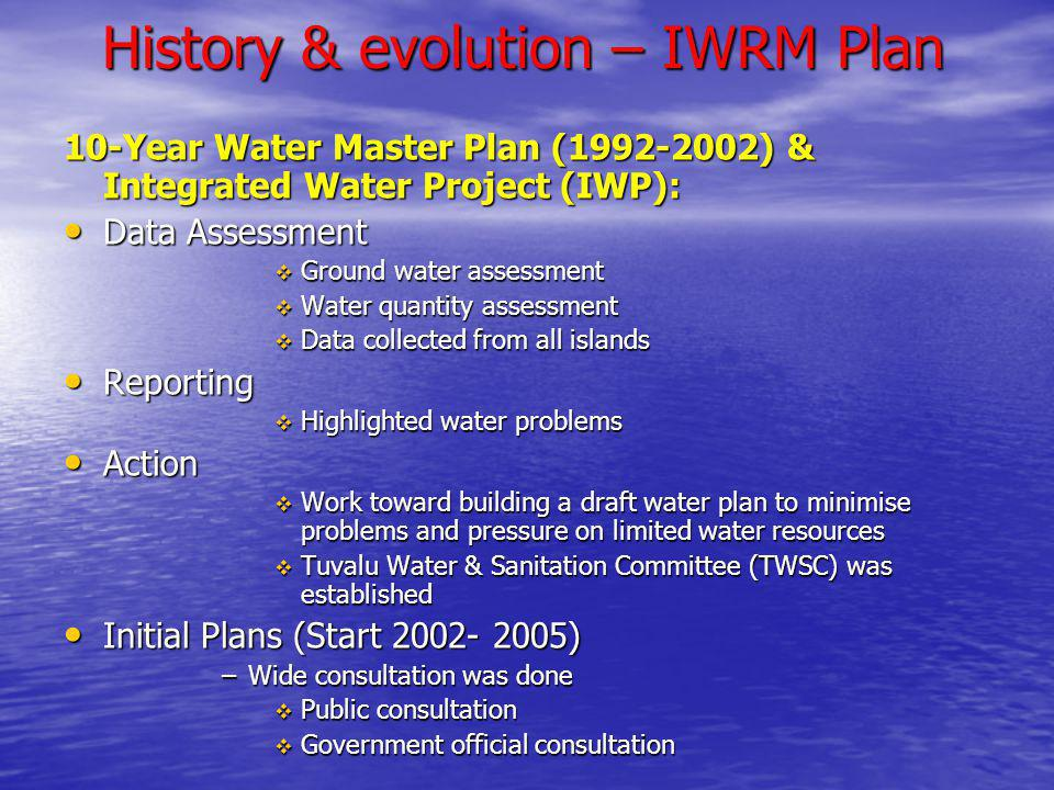 History & evolution – IWRM Plan 10-Year Water Master Plan (1992-2002) & Integrated Water Project (IWP): Data Assessment Data Assessment Ground water assessment Ground water assessment Water quantity assessment Water quantity assessment Data collected from all islands Data collected from all islands Reporting Reporting Highlighted water problems Highlighted water problems Action Action Work toward building a draft water plan to minimise problems and pressure on limited water resources Work toward building a draft water plan to minimise problems and pressure on limited water resources Tuvalu Water & Sanitation Committee (TWSC) was established Tuvalu Water & Sanitation Committee (TWSC) was established Initial Plans (Start 2002- 2005) Initial Plans (Start 2002- 2005) –Wide consultation was done Public consultation Public consultation Government official consultation Government official consultation