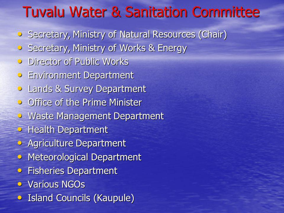 Tuvalu Water & Sanitation Committee Secretary, Ministry of Natural Resources (Chair) Secretary, Ministry of Natural Resources (Chair) Secretary, Ministry of Works & Energy Secretary, Ministry of Works & Energy Director of Public Works Director of Public Works Environment Department Environment Department Lands & Survey Department Lands & Survey Department Office of the Prime Minister Office of the Prime Minister Waste Management Department Waste Management Department Health Department Health Department Agriculture Department Agriculture Department Meteorological Department Meteorological Department Fisheries Department Fisheries Department Various NGOs Various NGOs Island Councils (Kaupule) Island Councils (Kaupule)