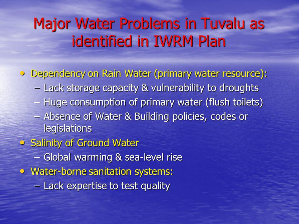 Major Water Problems in Tuvalu as identified in IWRM Plan Dependency on Rain Water (primary water resource): Dependency on Rain Water (primary water resource): –Lack storage capacity & vulnerability to droughts –Huge consumption of primary water (flush toilets) –Absence of Water & Building policies, codes or legislations Salinity of Ground Water Salinity of Ground Water –Global warming & sea-level rise Water-borne sanitation systems: Water-borne sanitation systems: –Lack expertise to test quality