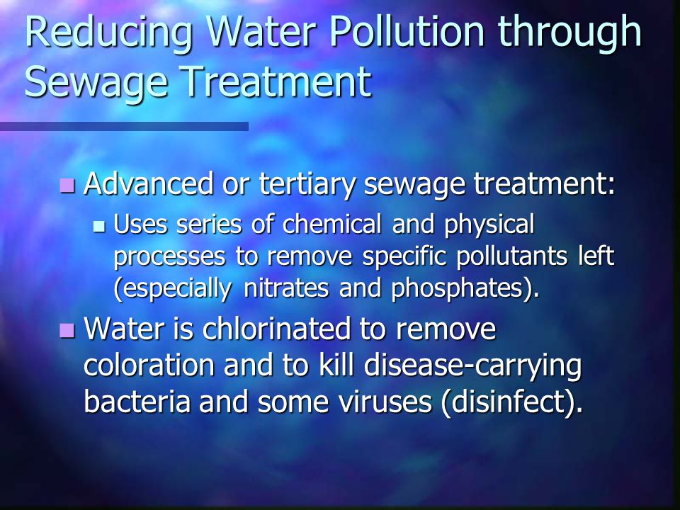 Reducing Water Pollution through Sewage Treatment Advanced or tertiary sewage treatment: Advanced or tertiary sewage treatment: Uses series of chemical and physical processes to remove specific pollutants left (especially nitrates and phosphates).