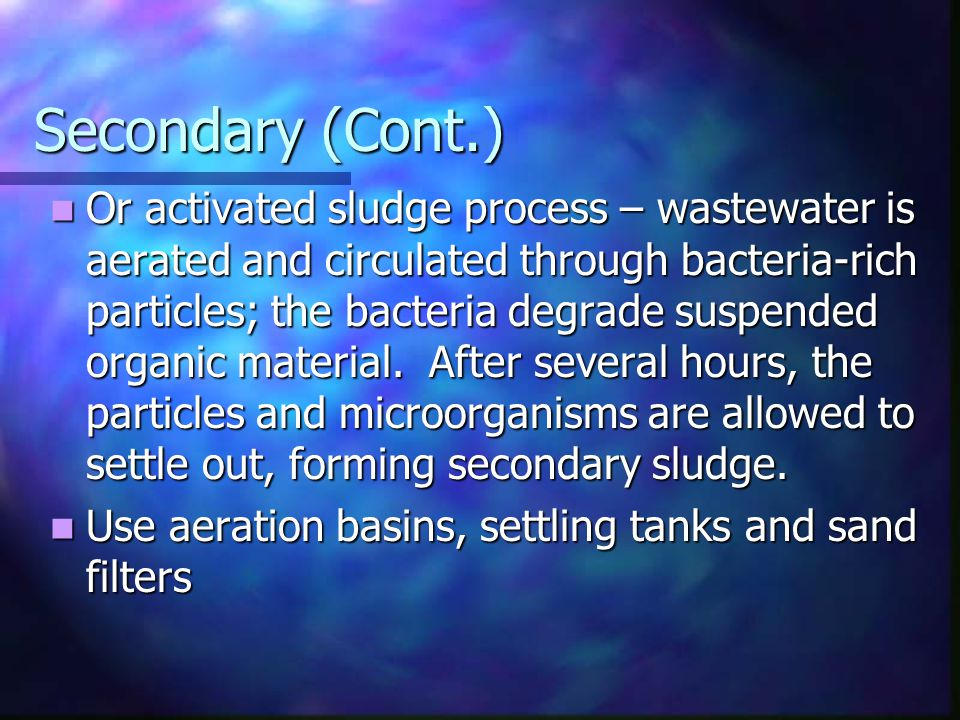 Secondary (Cont.) Or activated sludge process – wastewater is aerated and circulated through bacteria-rich particles; the bacteria degrade suspended o