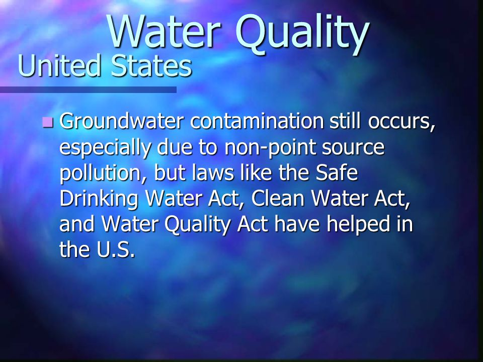 United States Groundwater contamination still occurs, especially due to non-point source pollution, but laws like the Safe Drinking Water Act, Clean W