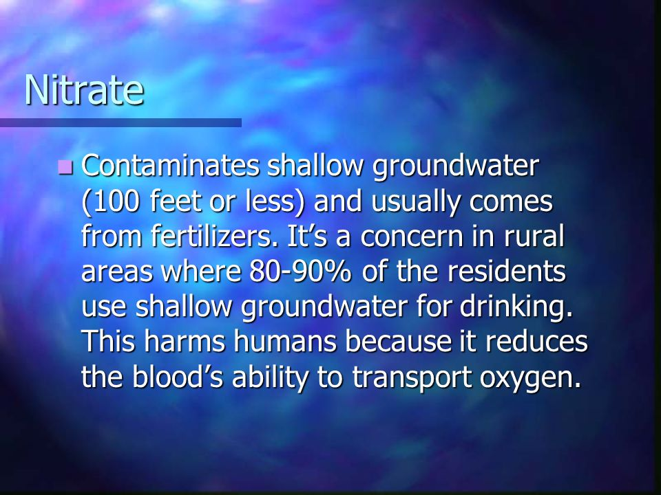 Nitrate Contaminates shallow groundwater (100 feet or less) and usually comes from fertilizers. Its a concern in rural areas where 80-90% of the resid