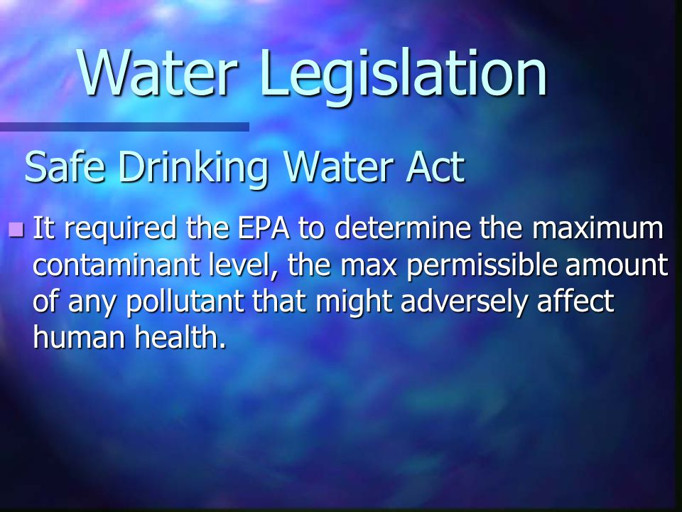 Safe Drinking Water Act It required the EPA to determine the maximum contaminant level, the max permissible amount of any pollutant that might adverse