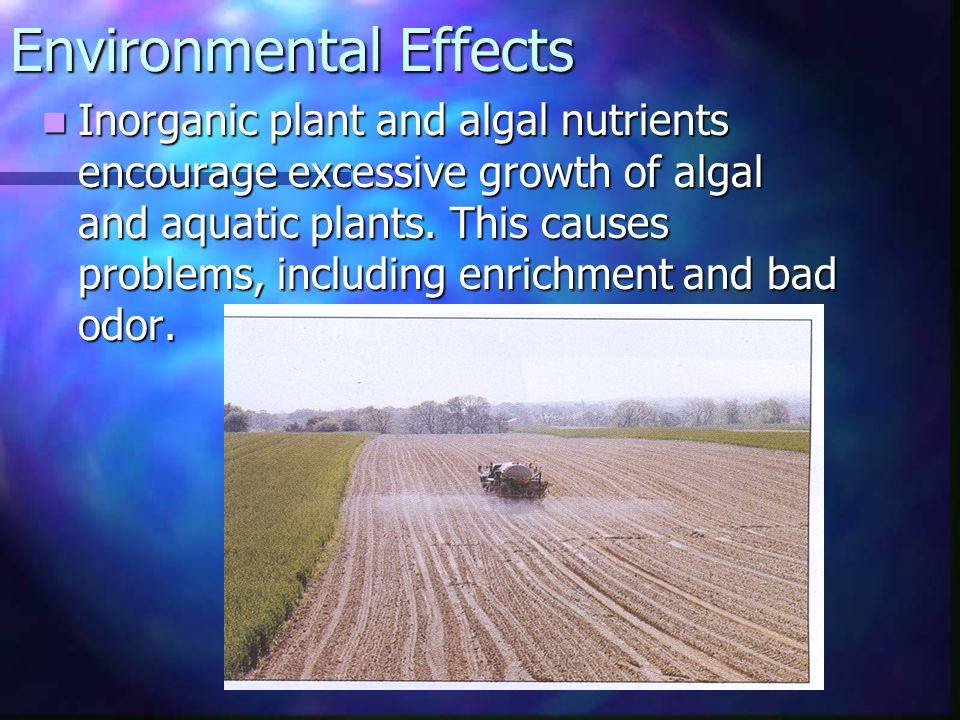 Environmental Effects Inorganic plant and algal nutrients encourage excessive growth of algal and aquatic plants. This causes problems, including enri