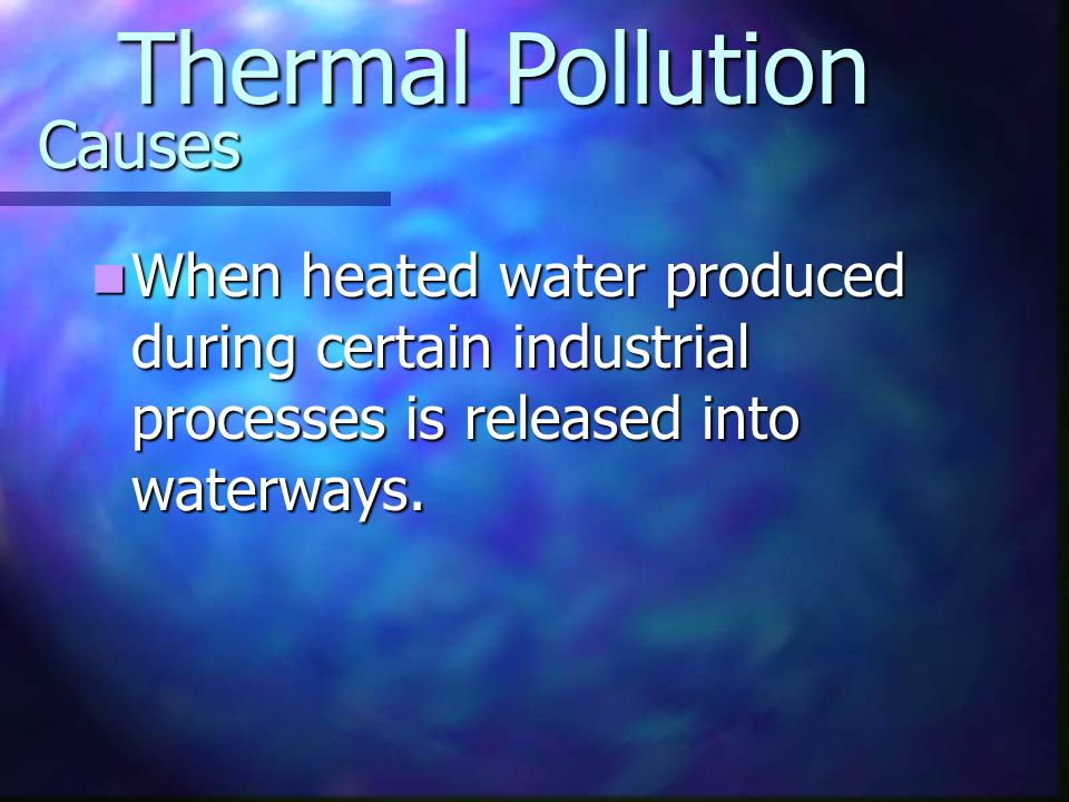 Causes When heated water produced during certain industrial processes is released into waterways. When heated water produced during certain industrial