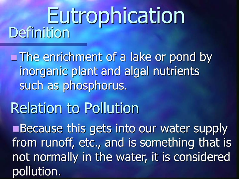 Definition The enrichment of a lake or pond by inorganic plant and algal nutrients such as phosphorus. The enrichment of a lake or pond by inorganic p