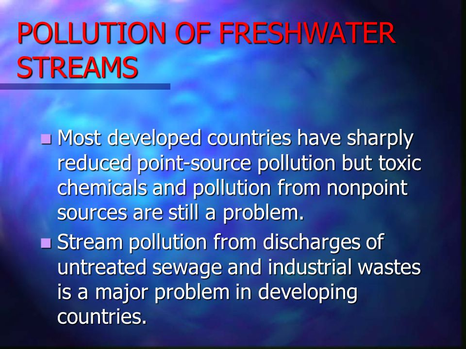 POLLUTION OF FRESHWATER STREAMS Most developed countries have sharply reduced point-source pollution but toxic chemicals and pollution from nonpoint s