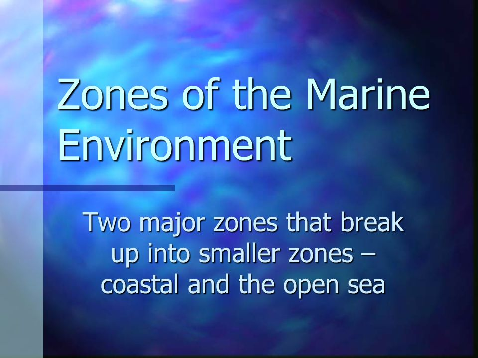 Zones of the Marine Environment Two major zones that break up into smaller zones – coastal and the open sea