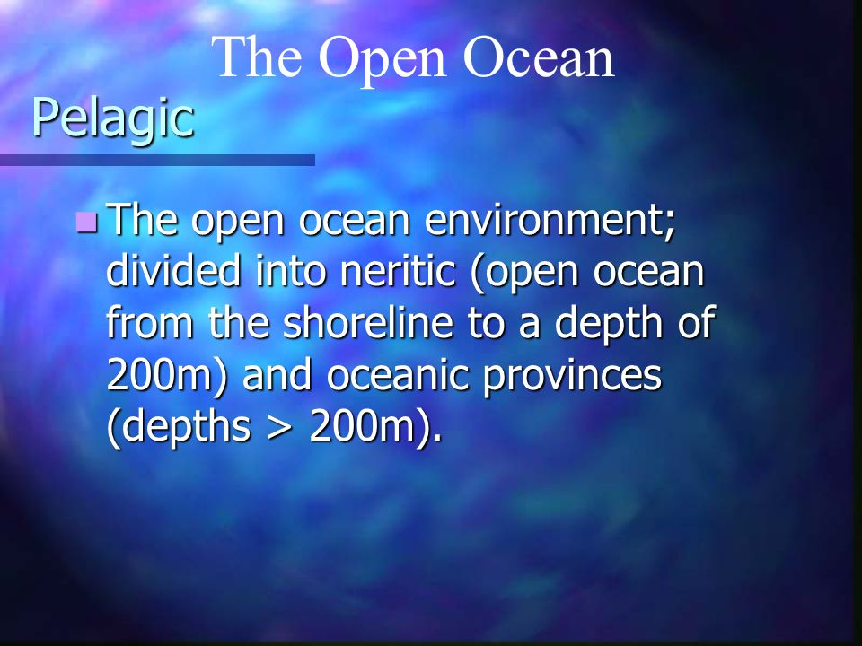 Pelagic The open ocean environment; divided into neritic (open ocean from the shoreline to a depth of 200m) and oceanic provinces (depths > 200m). The
