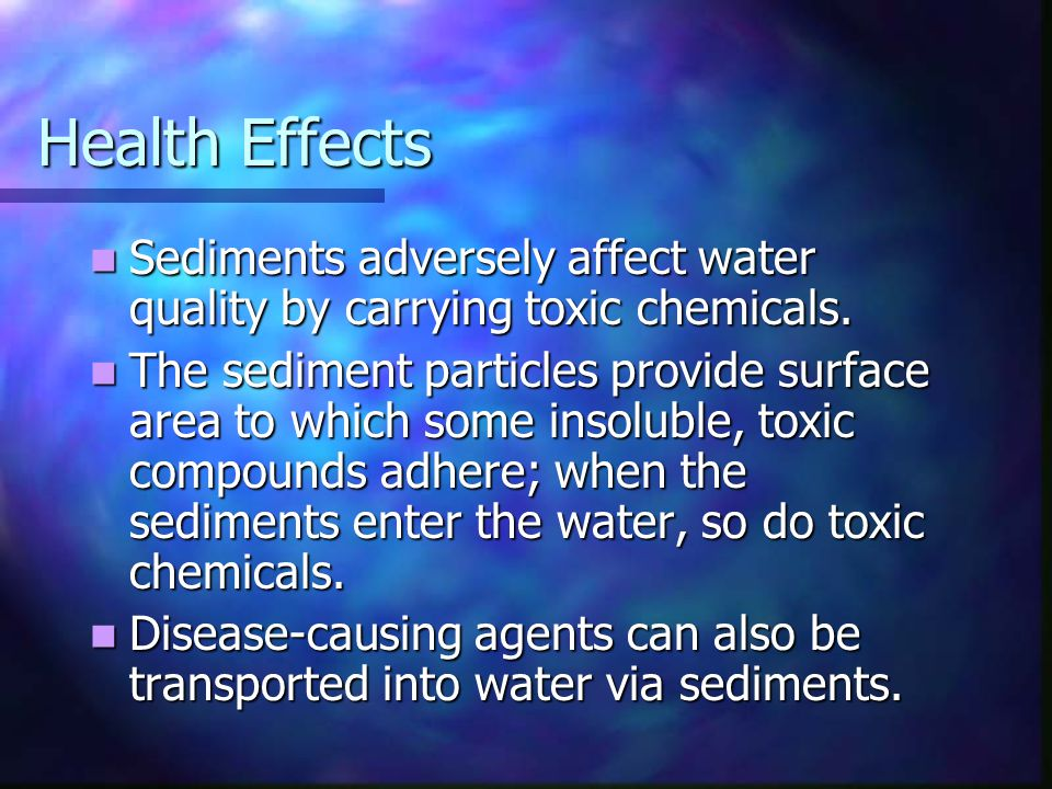 Health Effects Sediments adversely affect water quality by carrying toxic chemicals. Sediments adversely affect water quality by carrying toxic chemic