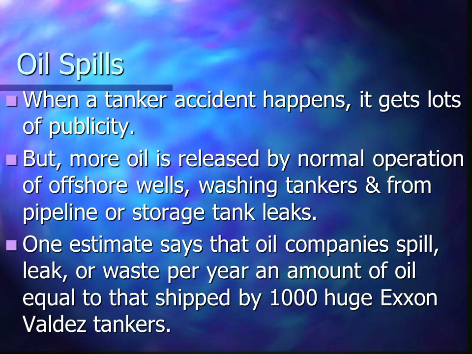 Oil Spills When a tanker accident happens, it gets lots of publicity. When a tanker accident happens, it gets lots of publicity. But, more oil is rele