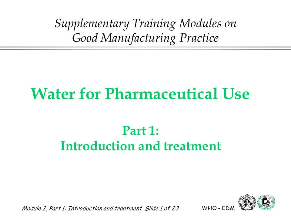 Module 2, Part 1: Introduction and treatment Slide 22 of 23 WHO - EDM Water for Pharmaceutical Use brine and salt tank brine hard water in zeolite water softener -exchanges -Ca and Mg for Na drain soft water to deioniser by pass valve Water Softener – schematic drawing