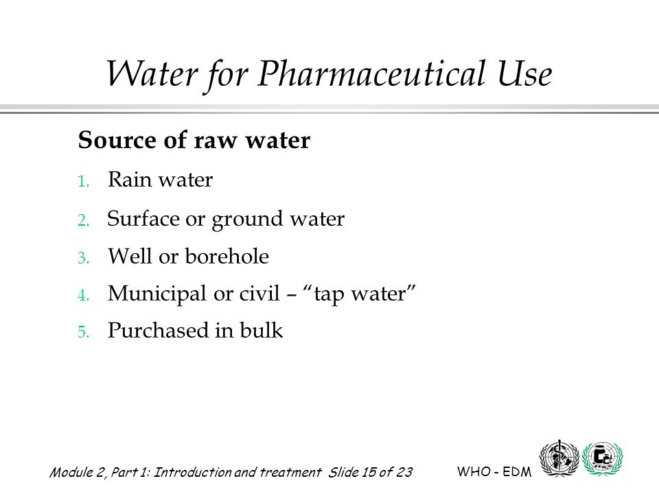 Module 2, Part 1: Introduction and treatment Slide 15 of 23 WHO - EDM Water for Pharmaceutical Use Source of raw water 1. Rain water 2. Surface or gro