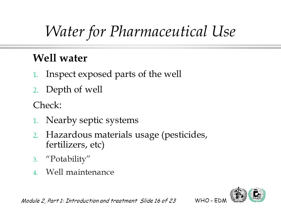 Module 2, Part 1: Introduction and treatment Slide 16 of 23 WHO - EDM Water for Pharmaceutical Use Well water 1. Inspect exposed parts of the well 2.