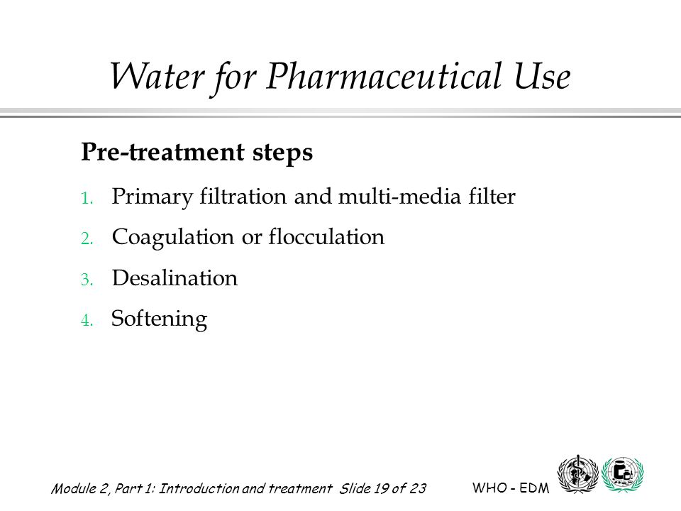 Module 2, Part 1: Introduction and treatment Slide 19 of 23 WHO - EDM Water for Pharmaceutical Use Pre-treatment steps 1. Primary filtration and multi