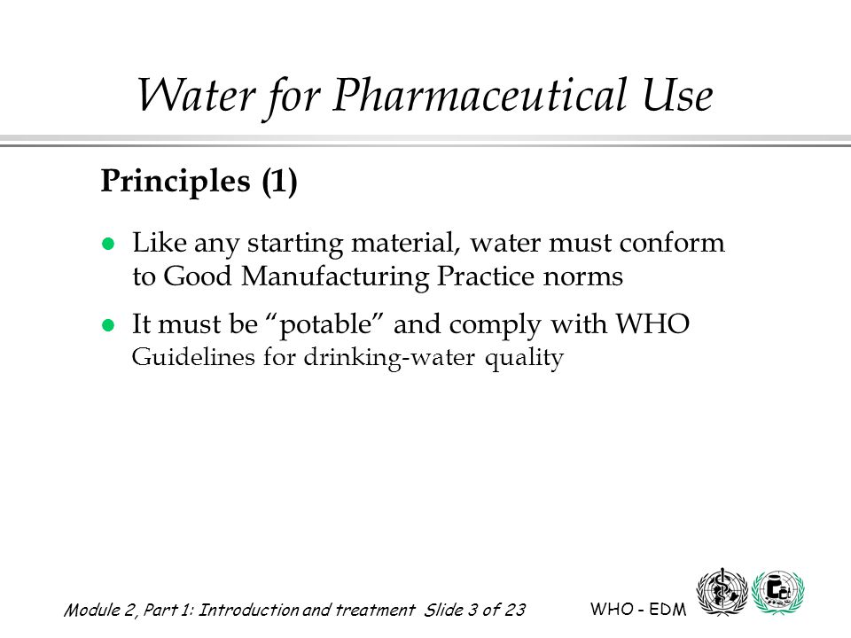 Module 2, Part 1: Introduction and treatment Slide 3 of 23 WHO - EDM Water for Pharmaceutical Use Principles (1) l Like any starting material, water must conform to Good Manufacturing Practice norms l It must be potable and comply with WHO Guidelines for drinking-water quality