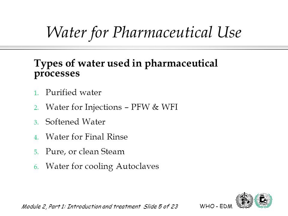 Module 2, Part 1: Introduction and treatment Slide 5 of 23 WHO - EDM Water for Pharmaceutical Use Types of water used in pharmaceutical processes 1. P