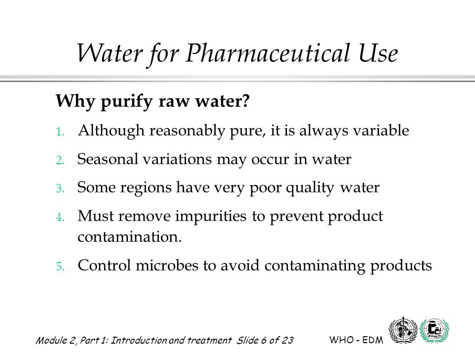 Module 2, Part 1: Introduction and treatment Slide 6 of 23 WHO - EDM Water for Pharmaceutical Use Why purify raw water? 1. Although reasonably pure, i