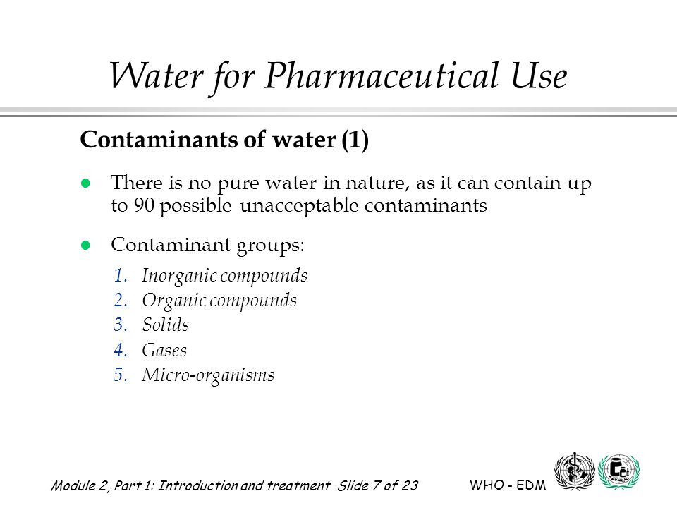 Module 2, Part 1: Introduction and treatment Slide 18 of 23 WHO - EDM Water for Pharmaceutical Use WHO water treatment guidance The following should be monitored l Sources of water l Treatment procedures l Water treatment equipment l Treated water tests l Monitoring records required Annex 1, 17.42