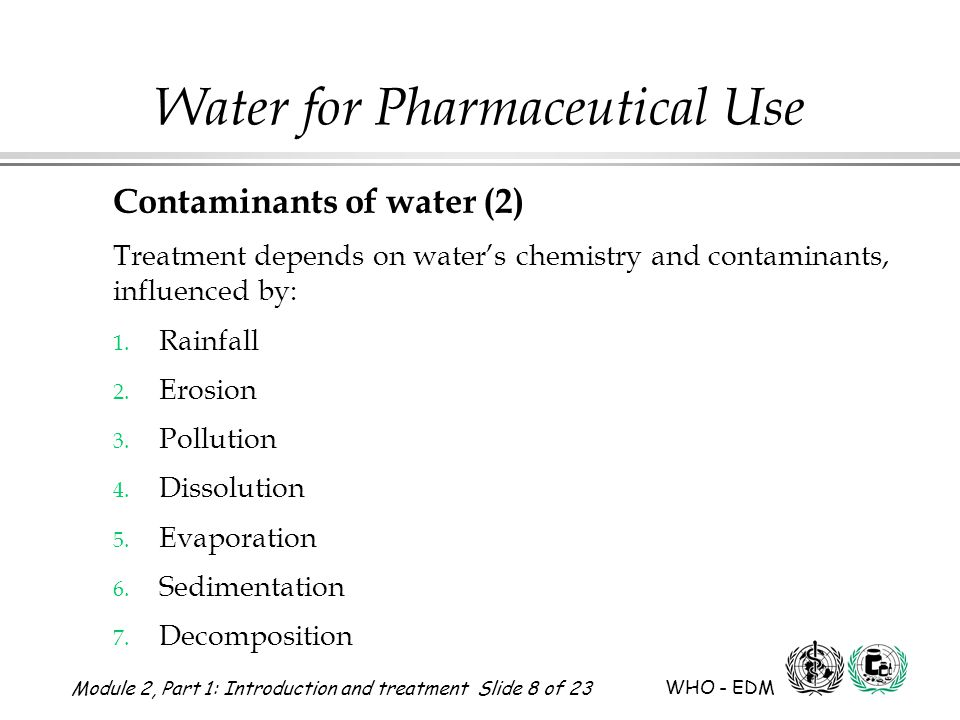 Module 2, Part 1: Introduction and treatment Slide 8 of 23 WHO - EDM Water for Pharmaceutical Use Contaminants of water (2) Treatment depends on water