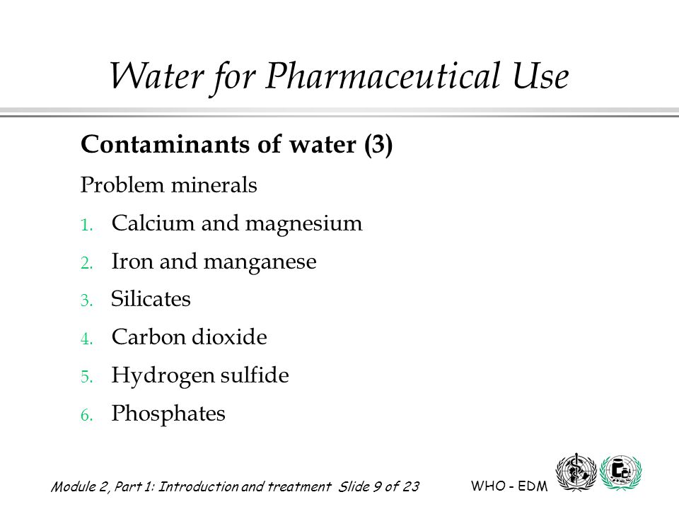 Module 2, Part 1: Introduction and treatment Slide 9 of 23 WHO - EDM Water for Pharmaceutical Use Contaminants of water (3) Problem minerals 1. Calciu