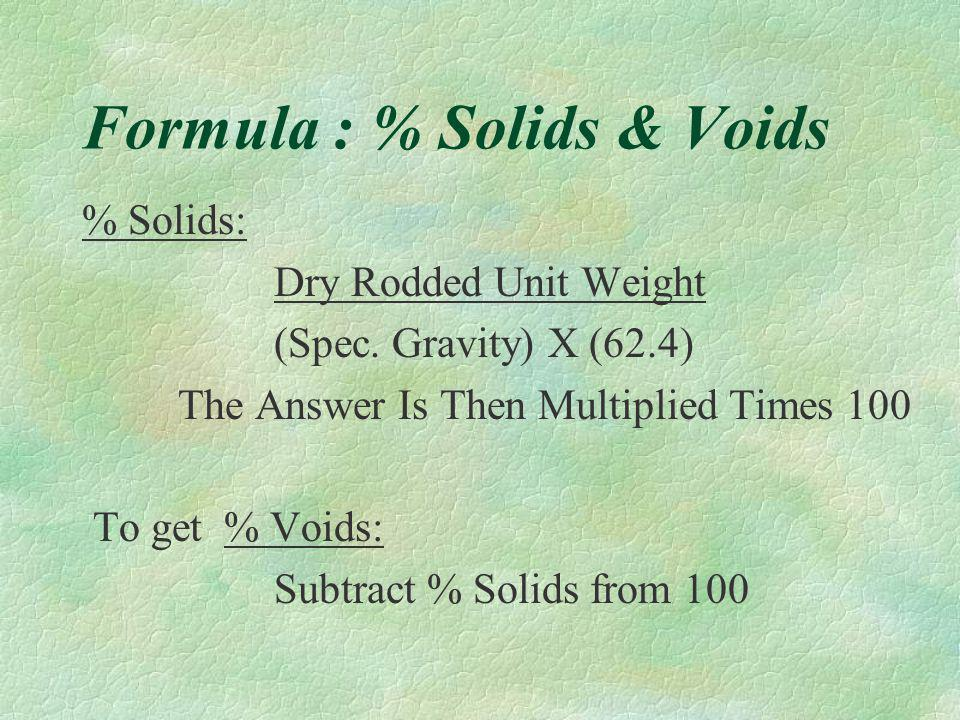 % Solids And Voids §In determining mix designs, you must use an aggregate dry rodded unit weight. §This weight is determined at the lab. §In the proce