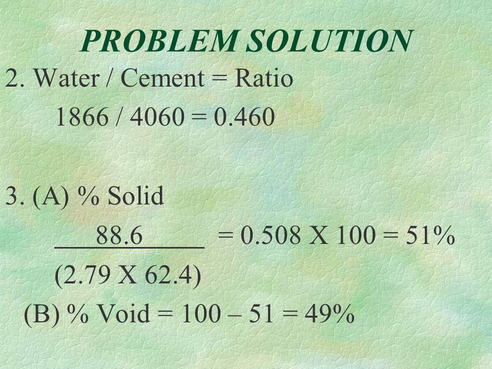 PROBLEM SOLUTION 1.Water: 209 + 15 = 224 gals 224 X 8.33 = 1866 pounds §Add all material: 4060+7733 +13,586 +1866 = 27,245 § Divide by unit weight: 27