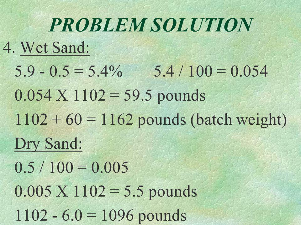 PROBLEM SOLUTION 2. Water / Cement = Ratio 1866 / 4060 = 0.460 3. (A) % Solid 88.6 = 0.508 X 100 = 51% (2.79 X 62.4) (B) % Void = 100 – 51 = 49%